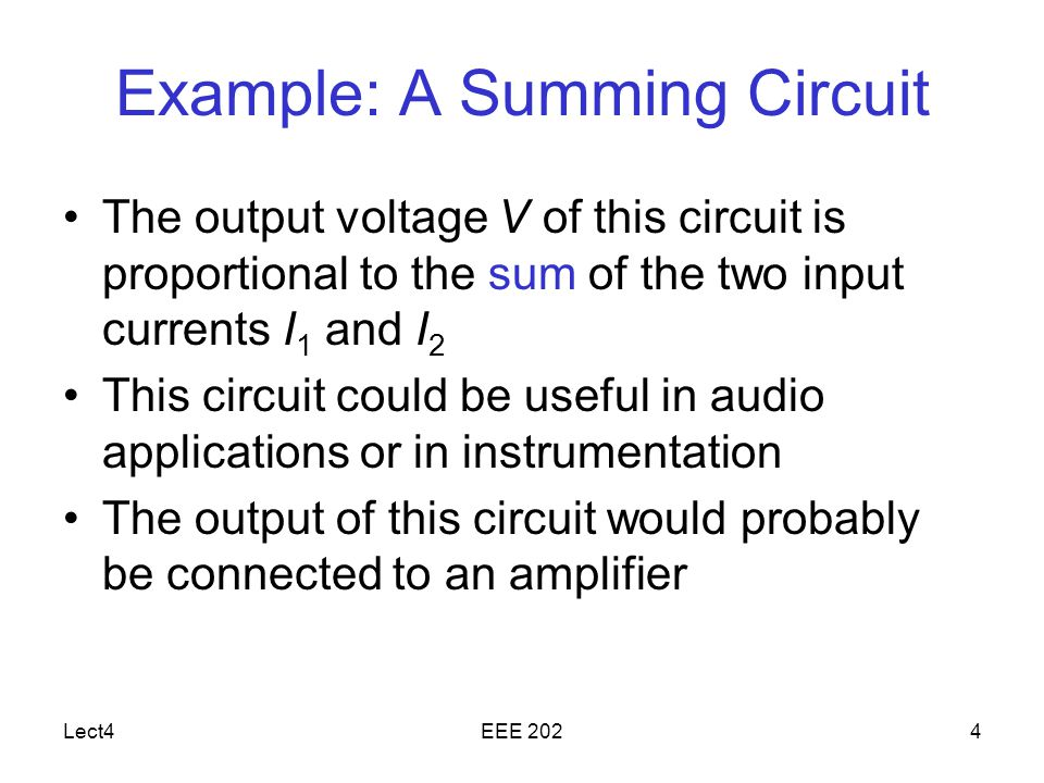 Lect4EEE 2024 Example: A Summing Circuit The output voltage V of this circuit is proportional to the sum of the two input currents I 1 and I 2 This circuit could be useful in audio applications or in instrumentation The output of this circuit would probably be connected to an amplifier
