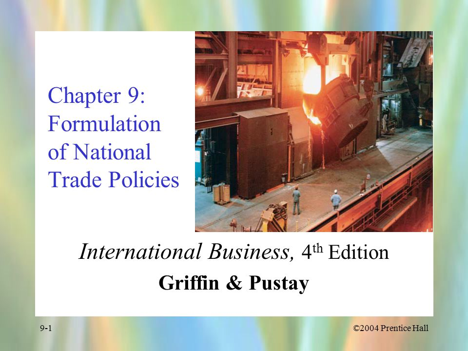 ©2004 Prentice Hall9-1 Chapter 9: Formulation of National Trade Policies International Business, 4 th Edition Griffin & Pustay