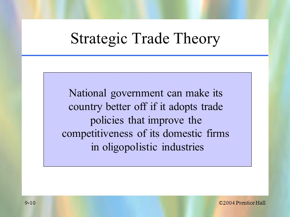 ©2004 Prentice Hall9-10 Strategic Trade Theory National government can make its country better off if it adopts trade policies that improve the competitiveness of its domestic firms in oligopolistic industries