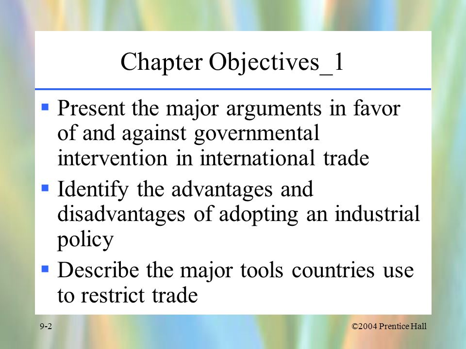 ©2004 Prentice Hall9-2 Chapter Objectives_1  Present the major arguments in favor of and against governmental intervention in international trade  Identify the advantages and disadvantages of adopting an industrial policy  Describe the major tools countries use to restrict trade