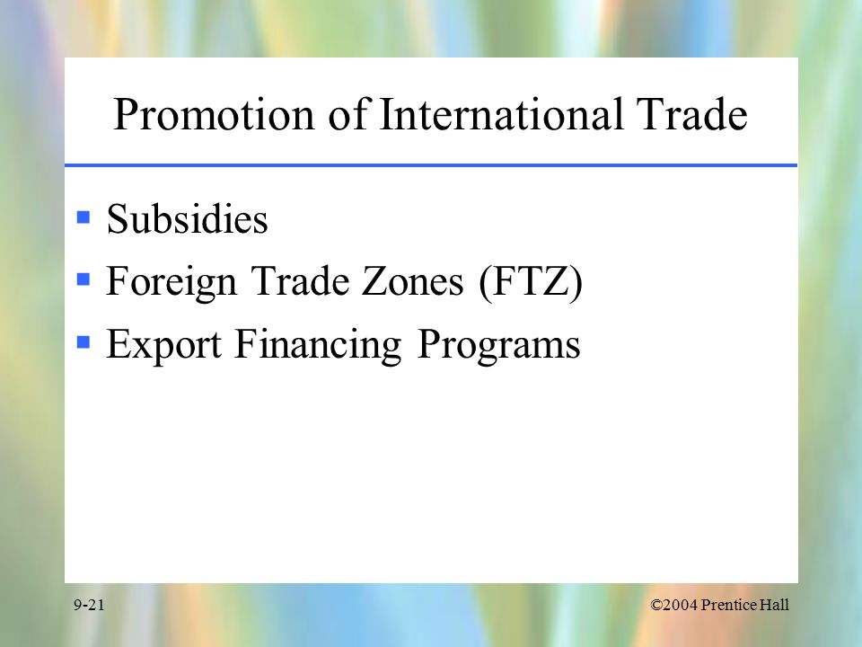 ©2004 Prentice Hall9-21 Promotion of International Trade  Subsidies  Foreign Trade Zones (FTZ)  Export Financing Programs