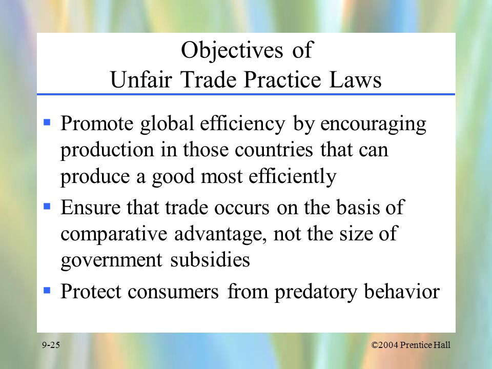 ©2004 Prentice Hall9-25 Objectives of Unfair Trade Practice Laws  Promote global efficiency by encouraging production in those countries that can produce a good most efficiently  Ensure that trade occurs on the basis of comparative advantage, not the size of government subsidies  Protect consumers from predatory behavior
