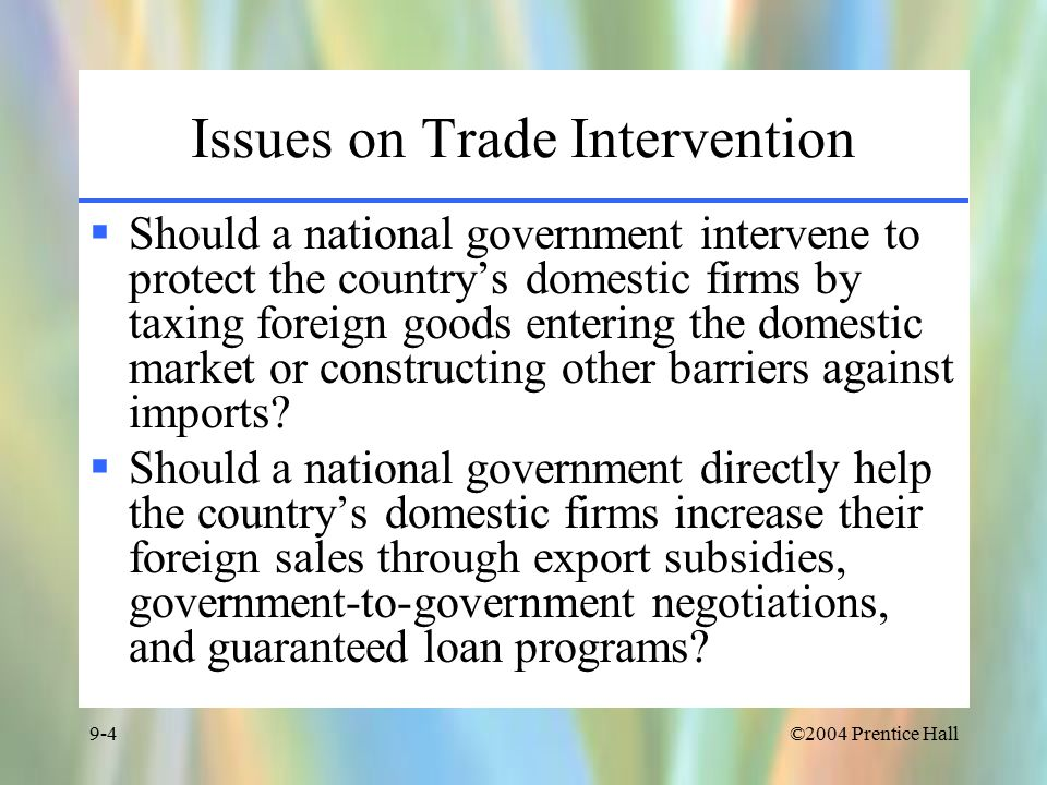 ©2004 Prentice Hall9-4 Issues on Trade Intervention  Should a national government intervene to protect the country's domestic firms by taxing foreign goods entering the domestic market or constructing other barriers against imports.