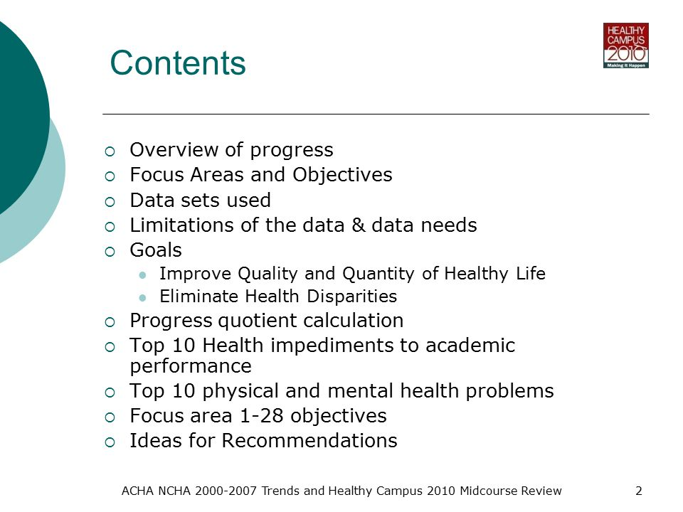 ACHA NCHA Trends and Healthy Campus 2010 Midcourse Review2 Contents  Overview of progress  Focus Areas and Objectives  Data sets used  Limitations of the data & data needs  Goals Improve Quality and Quantity of Healthy Life Eliminate Health Disparities  Progress quotient calculation  Top 10 Health impediments to academic performance  Top 10 physical and mental health problems  Focus area 1-28 objectives  Ideas for Recommendations