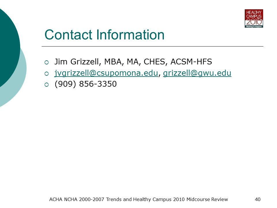 Contact Information  Jim Grizzell, MBA, MA, CHES, ACSM-HFS    (909) ACHA NCHA Trends and Healthy Campus 2010 Midcourse Review40