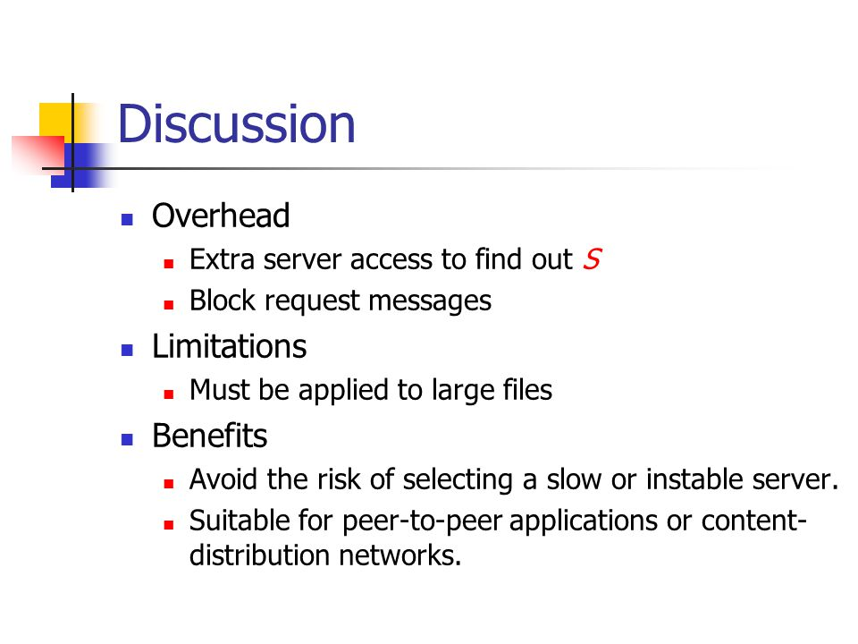 Discussion Overhead Extra server access to find out S Block request messages Limitations Must be applied to large files Benefits Avoid the risk of selecting a slow or instable server.