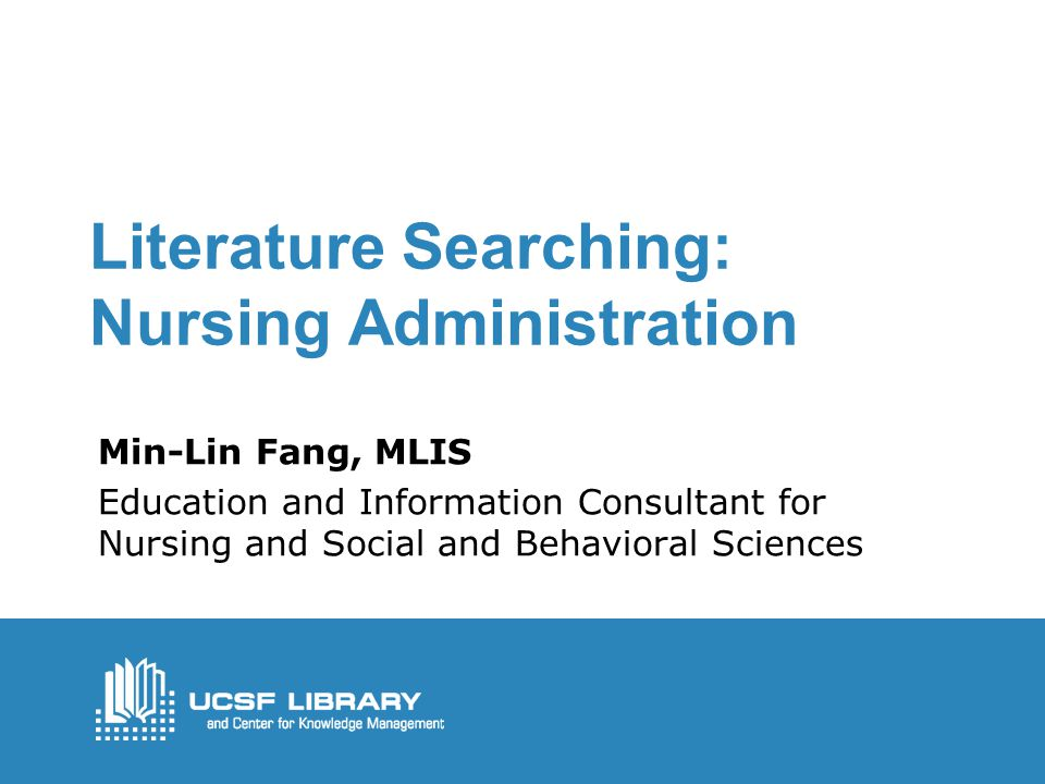 Literature Searching: Nursing Administration Min-Lin Fang, MLIS Education and Information Consultant for Nursing and Social and Behavioral Sciences