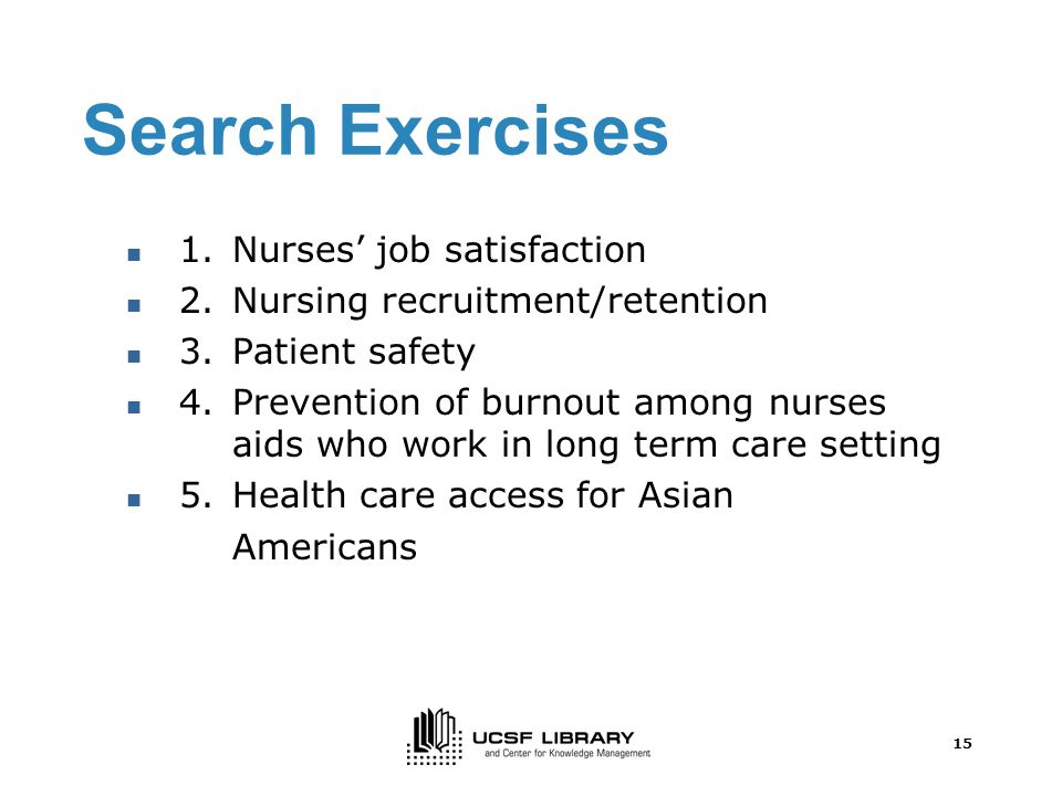 15 Search Exercises 1.Nurses' job satisfaction 2.Nursing recruitment/retention 3.Patient safety 4.Prevention of burnout among nurses aids who work in long term care setting 5.Health care access for Asian Americans