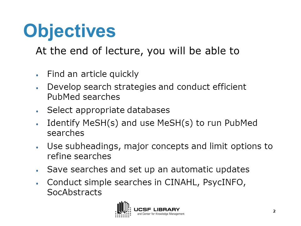 2 Objectives At the end of lecture, you will be able to Find an article quickly Develop search strategies and conduct efficient PubMed searches Select appropriate databases Identify MeSH(s) and use MeSH(s) to run PubMed searches Use subheadings, major concepts and limit options to refine searches Save searches and set up an automatic updates Conduct simple searches in CINAHL, PsycINFO, SocAbstracts