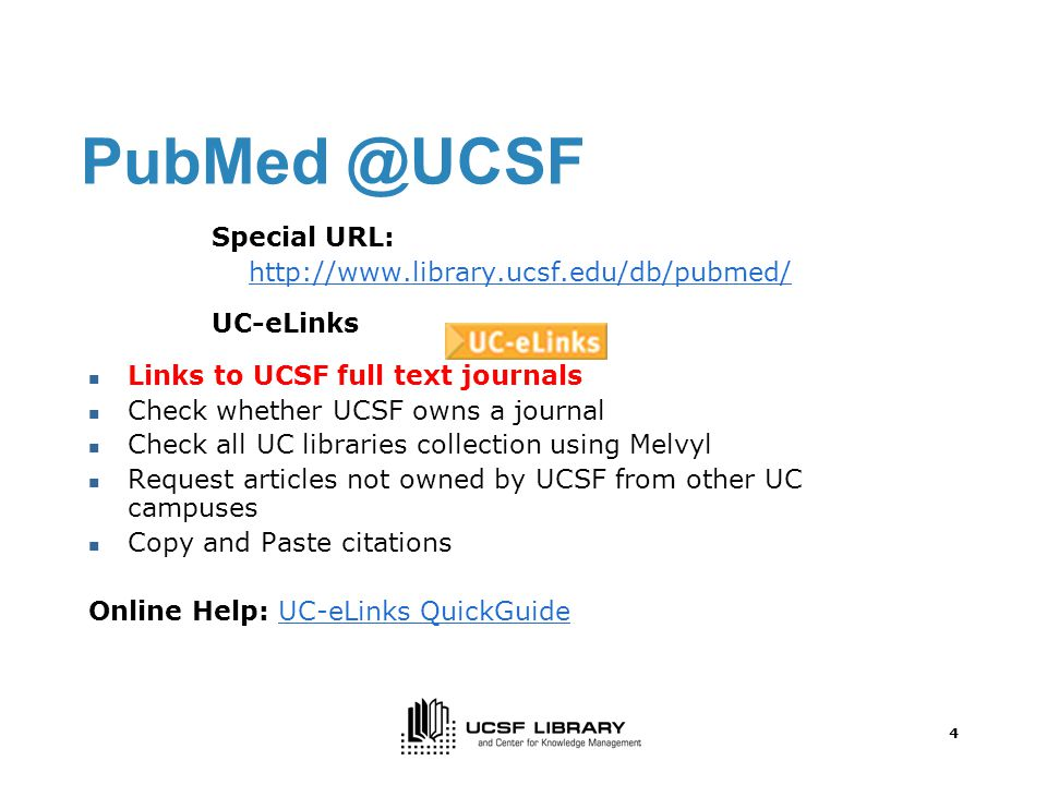 4 Special URL:   UC-eLinks Links to UCSF full text journals Check whether UCSF owns a journal Check all UC libraries collection using Melvyl Request articles not owned by UCSF from other UC campuses Copy and Paste citations Online Help: UC-eLinks QuickGuideUC-eLinks QuickGuide