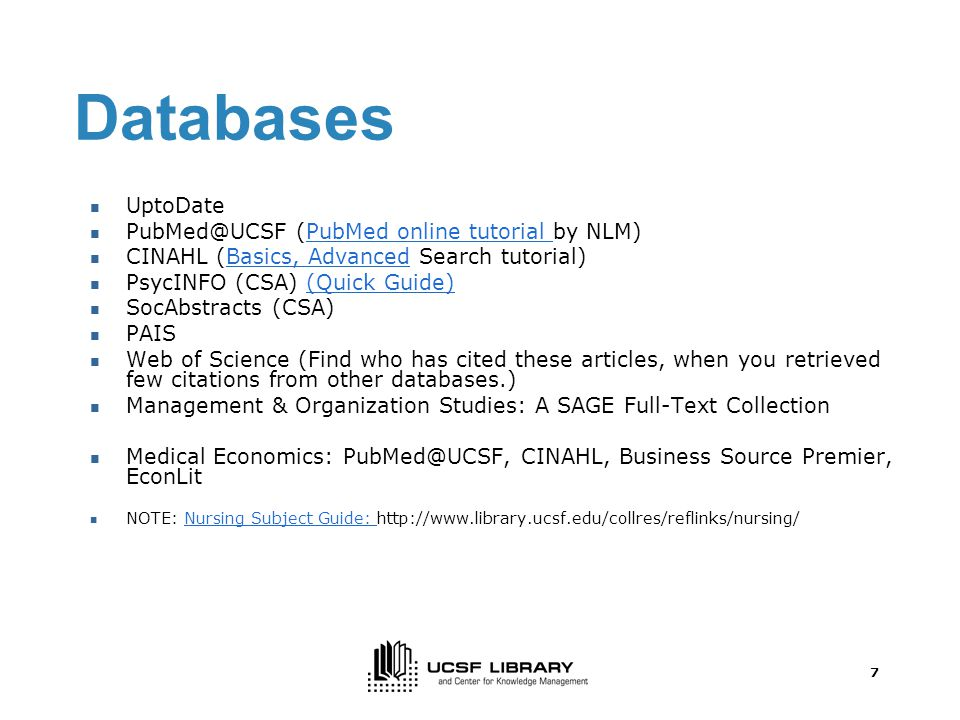 7 Databases UptoDate (PubMed online tutorial by NLM)PubMed online tutorial CINAHL (Basics, Advanced Search tutorial)Basics, Advanced PsycINFO (CSA) (Quick Guide)(Quick Guide) SocAbstracts (CSA) PAIS Web of Science (Find who has cited these articles, when you retrieved few citations from other databases.) Management & Organization Studies: A SAGE Full-Text Collection Medical Economics: CINAHL, Business Source Premier, EconLit NOTE: Nursing Subject Guide:   Subject Guide: