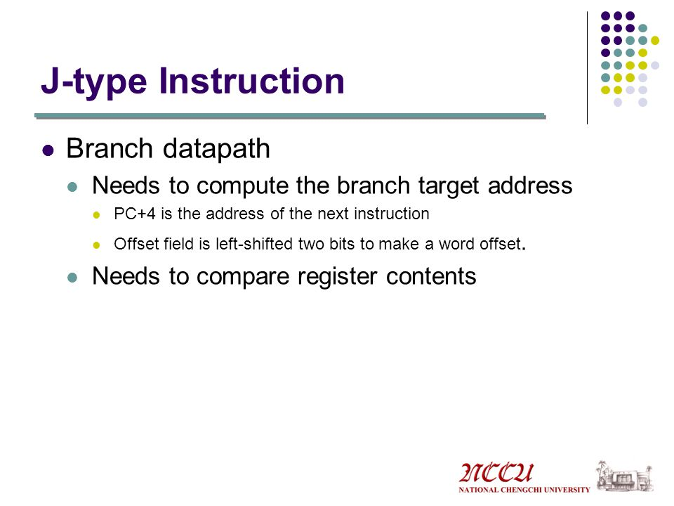 J-type Instruction Branch datapath Needs to compute the branch target address PC+4 is the address of the next instruction Offset field is left-shifted two bits to make a word offset.
