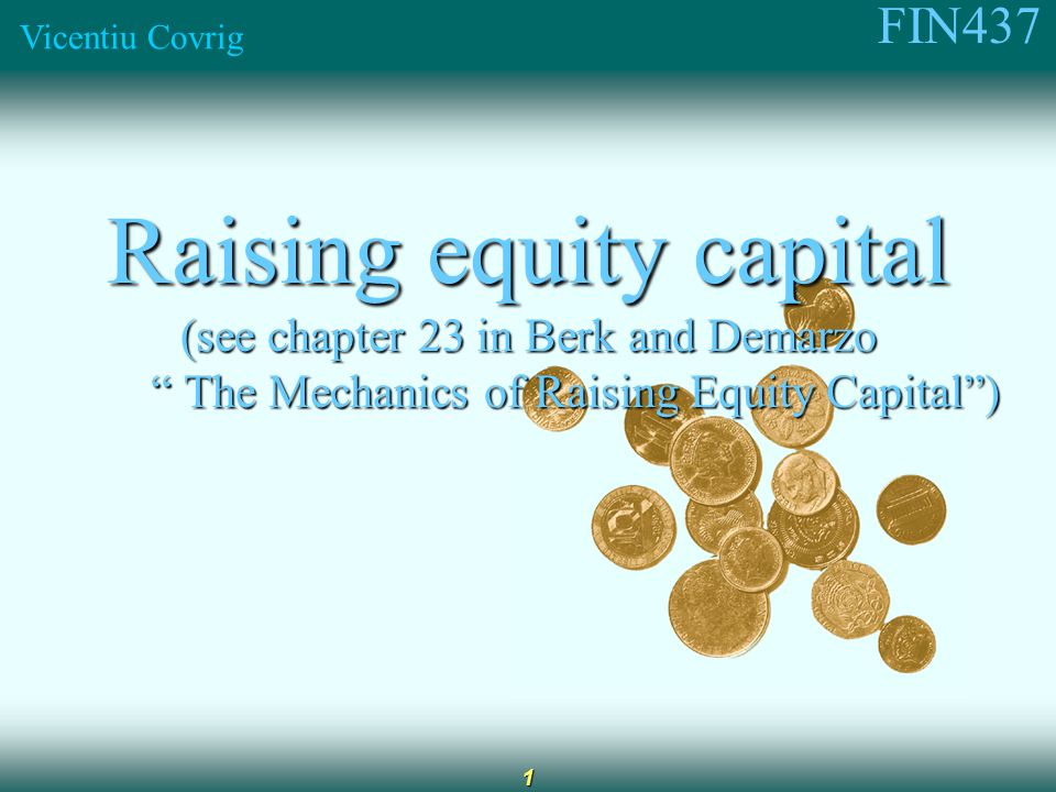FIN437 Vicentiu Covrig 1 Raising equity capital (see chapter 23 in Berk and Demarzo The Mechanics of Raising Equity Capital ) The Mechanics of Raising Equity Capital )