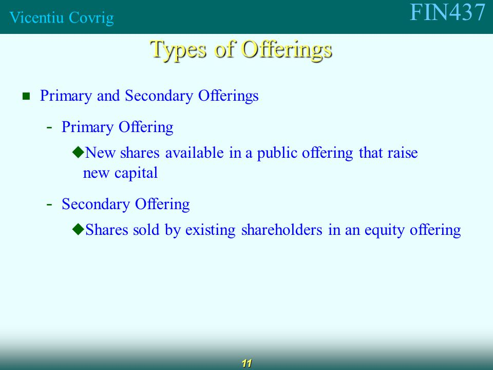 FIN437 Vicentiu Covrig 11 Types of Offerings Primary and Secondary Offerings - Primary Offering  New shares available in a public offering that raise new capital - Secondary Offering  Shares sold by existing shareholders in an equity offering