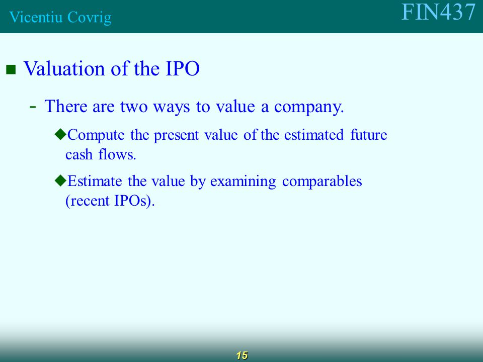 FIN437 Vicentiu Covrig 15 Valuation of the IPO - There are two ways to value a company.