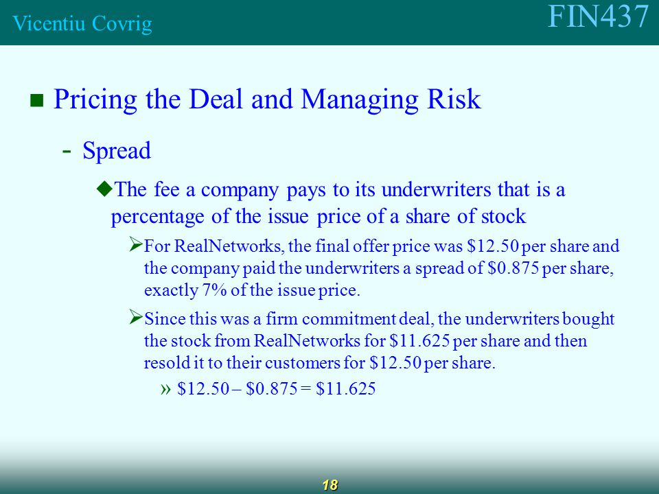 FIN437 Vicentiu Covrig 18 Pricing the Deal and Managing Risk - Spread  The fee a company pays to its underwriters that is a percentage of the issue price of a share of stock  For RealNetworks, the final offer price was $12.50 per share and the company paid the underwriters a spread of $0.875 per share, exactly 7% of the issue price.