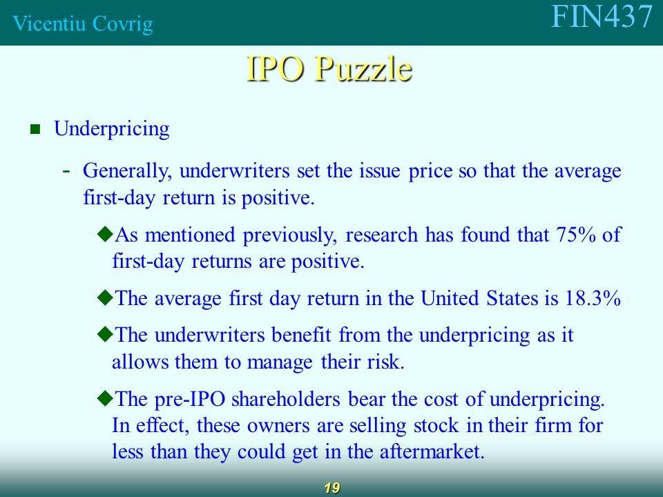 FIN437 Vicentiu Covrig 19 IPO Puzzle Underpricing - Generally, underwriters set the issue price so that the average first-day return is positive.