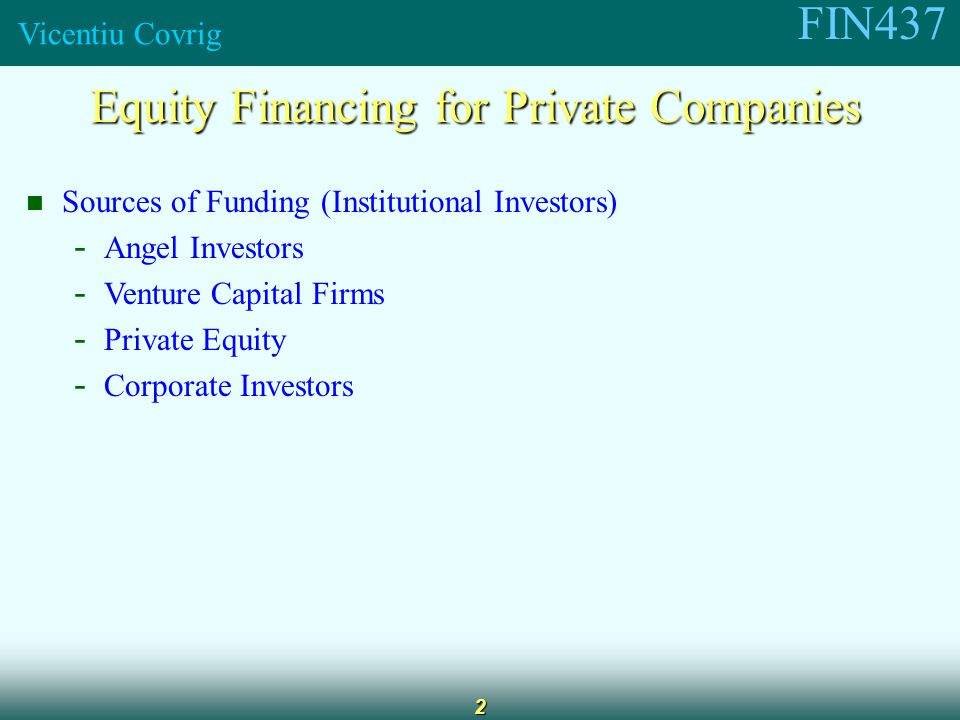 FIN437 Vicentiu Covrig 2 Equity Financing for Private Companies Sources of Funding (Institutional Investors) - Angel Investors - Venture Capital Firms - Private Equity - Corporate Investors