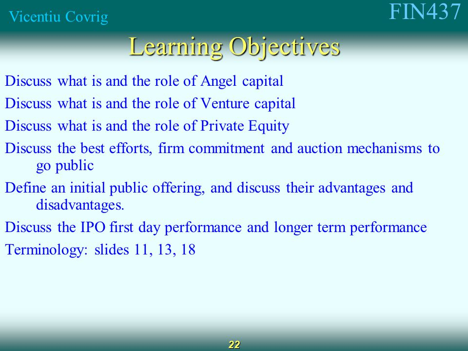 FIN437 Vicentiu Covrig 22 Learning Objectives Discuss what is and the role of Angel capital Discuss what is and the role of Venture capital Discuss what is and the role of Private Equity Discuss the best efforts, firm commitment and auction mechanisms to go public Define an initial public offering, and discuss their advantages and disadvantages.