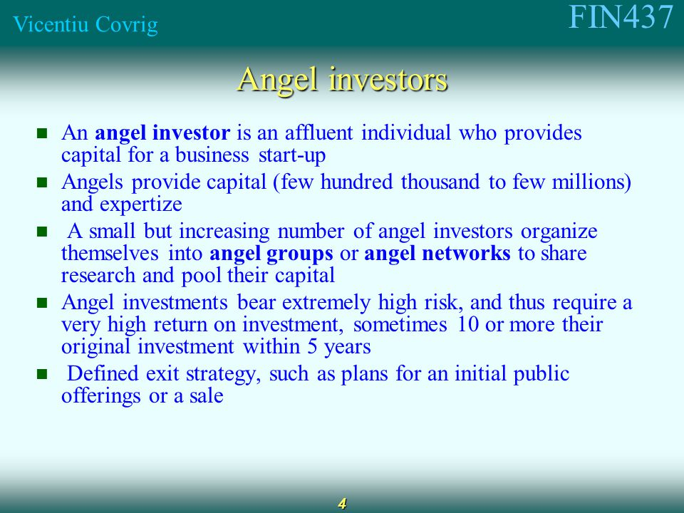 FIN437 Vicentiu Covrig 4 Angel investors An angel investor is an affluent individual who provides capital for a business start-up Angels provide capital (few hundred thousand to few millions) and expertize A small but increasing number of angel investors organize themselves into angel groups or angel networks to share research and pool their capital Angel investments bear extremely high risk, and thus require a very high return on investment, sometimes 10 or more their original investment within 5 years Defined exit strategy, such as plans for an initial public offerings or a sale