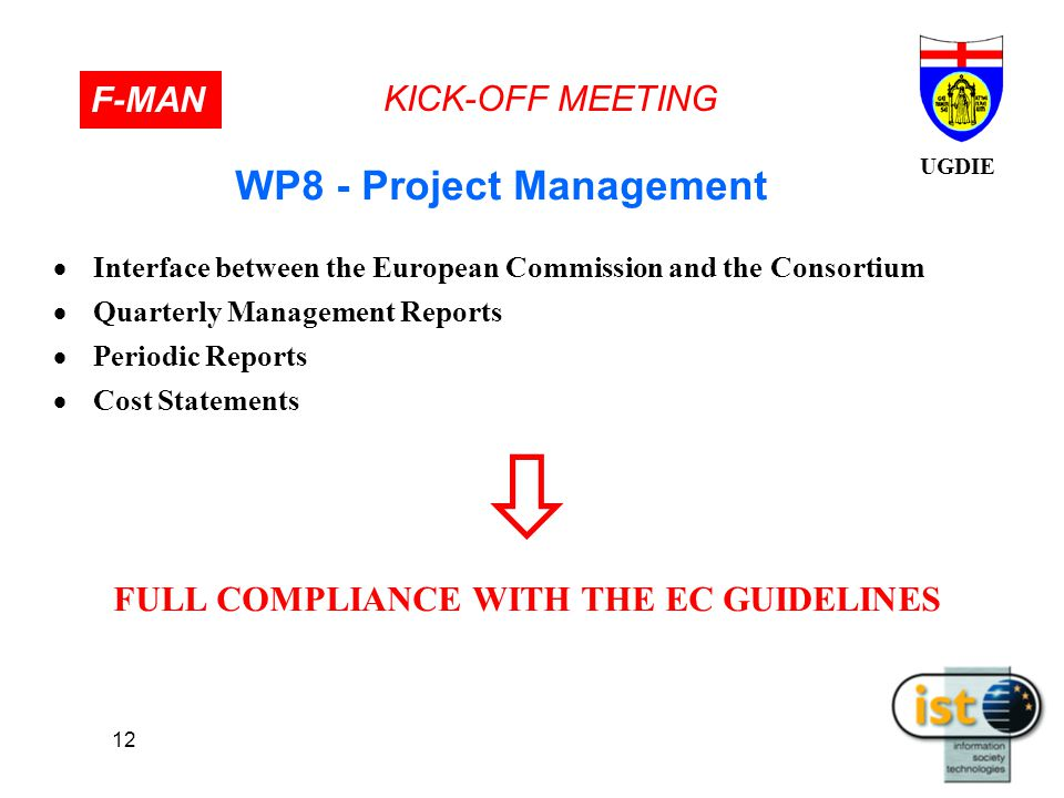 UGDIE KICK-OFF MEETING F-MAN 12  Interface between the European Commission and the Consortium  Quarterly Management Reports  Periodic Reports  Cost Statements  FULL COMPLIANCE WITH THE EC GUIDELINES WP8 - Project Management