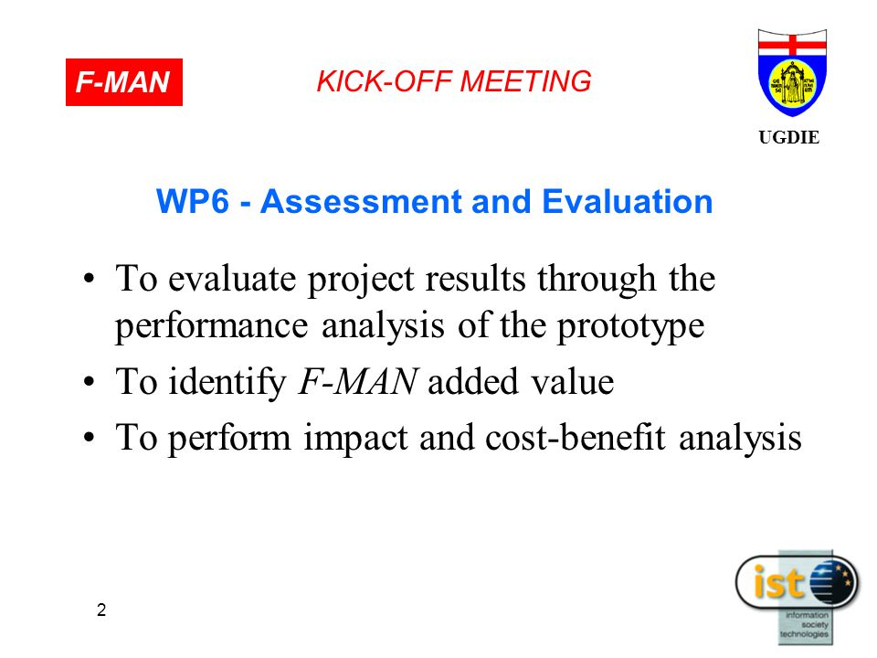 UGDIE KICK-OFF MEETING F-MAN 2 WP6 - Assessment and Evaluation To evaluate project results through the performance analysis of the prototype To identify F-MAN added value To perform impact and cost-benefit analysis
