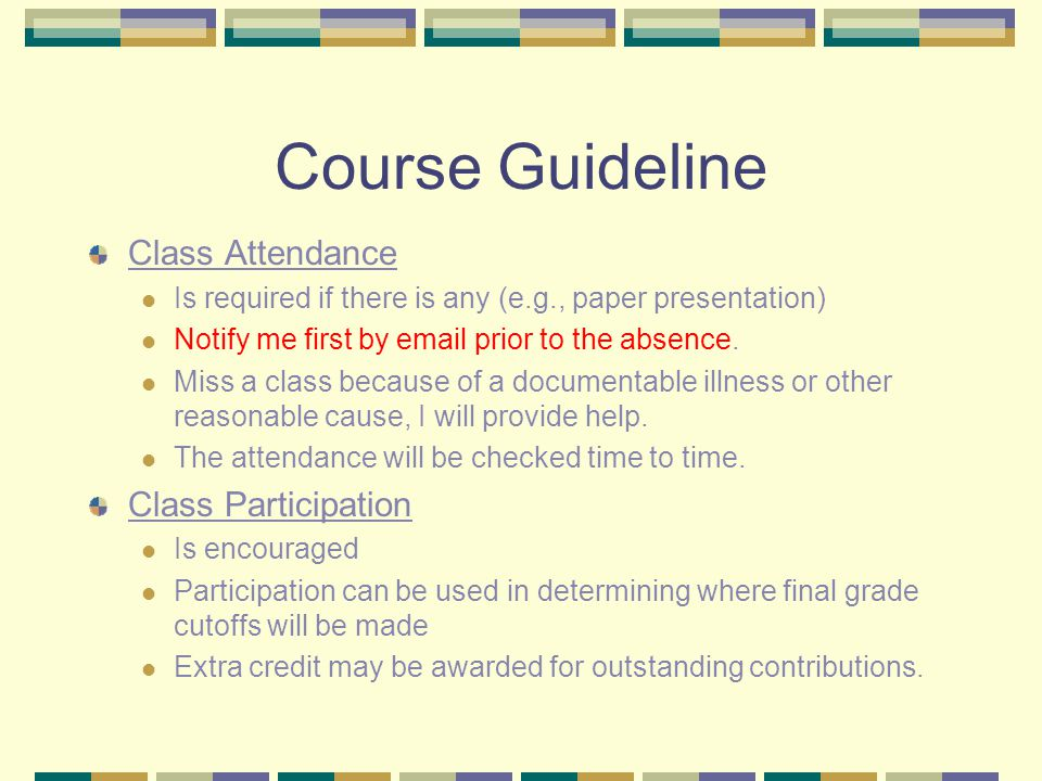 Course Guideline Class Attendance Is required if there is any (e.g., paper presentation) Notify me first by  prior to the absence.