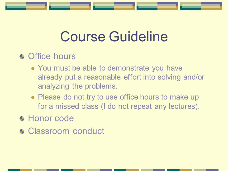 Course Guideline Office hours You must be able to demonstrate you have already put a reasonable effort into solving and/or analyzing the problems.