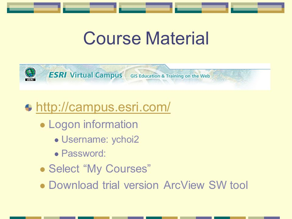 Course Material   Logon information Username: ychoi2 Password: Select My Courses Download trial version ArcView SW tool