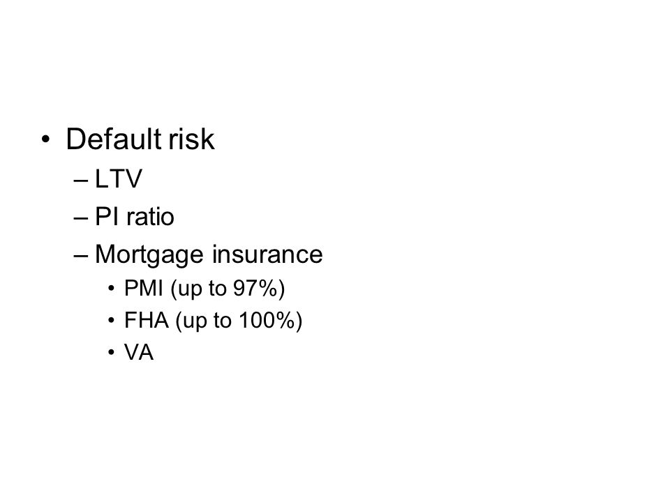 Default risk –LTV –PI ratio –Mortgage insurance PMI (up to 97%) FHA (up to 100%) VA