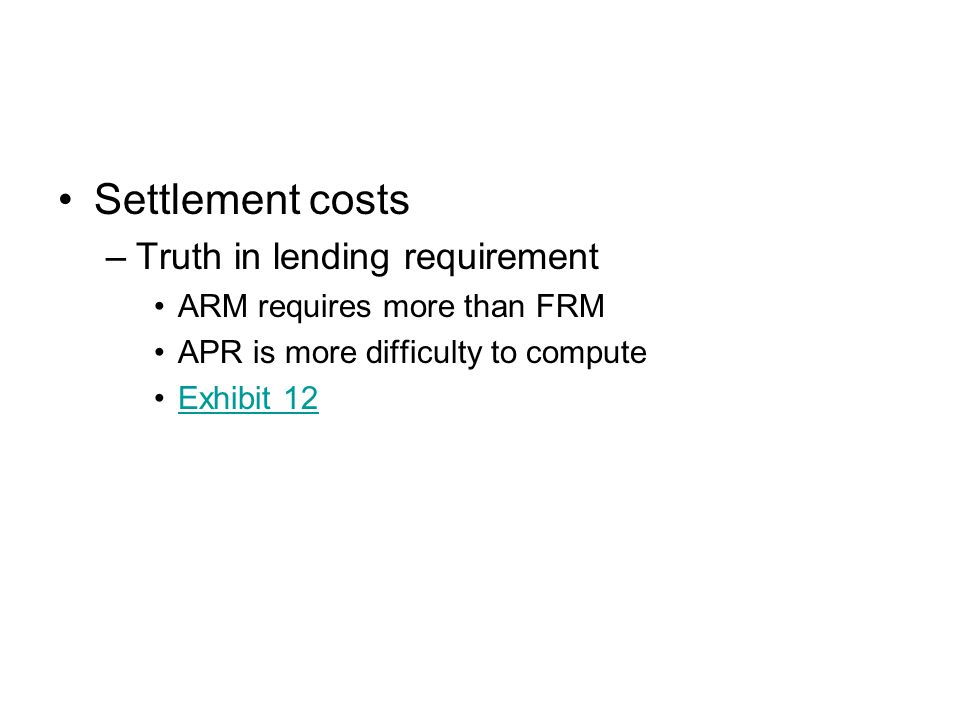 Settlement costs –Truth in lending requirement ARM requires more than FRM APR is more difficulty to compute Exhibit 12