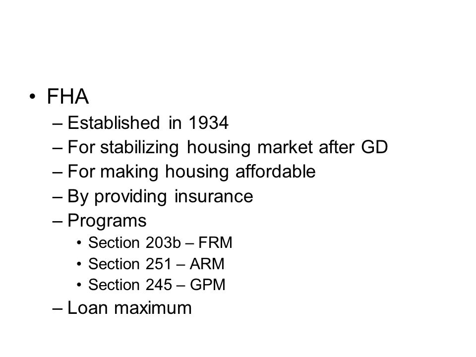 FHA –Established in 1934 –For stabilizing housing market after GD –For making housing affordable –By providing insurance –Programs Section 203b – FRM Section 251 – ARM Section 245 – GPM –Loan maximum
