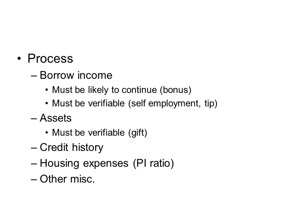 Process –Borrow income Must be likely to continue (bonus) Must be verifiable (self employment, tip) –Assets Must be verifiable (gift) –Credit history –Housing expenses (PI ratio) –Other misc.