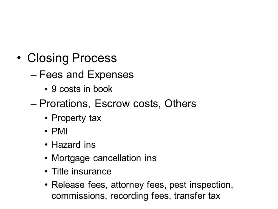 Closing Process –Fees and Expenses 9 costs in book –Prorations, Escrow costs, Others Property tax PMI Hazard ins Mortgage cancellation ins Title insurance Release fees, attorney fees, pest inspection, commissions, recording fees, transfer tax