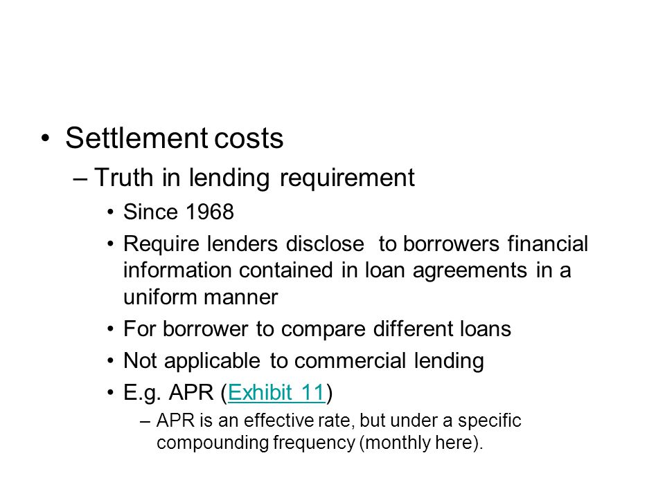Settlement costs –Truth in lending requirement Since 1968 Require lenders disclose to borrowers financial information contained in loan agreements in a uniform manner For borrower to compare different loans Not applicable to commercial lending E.g.