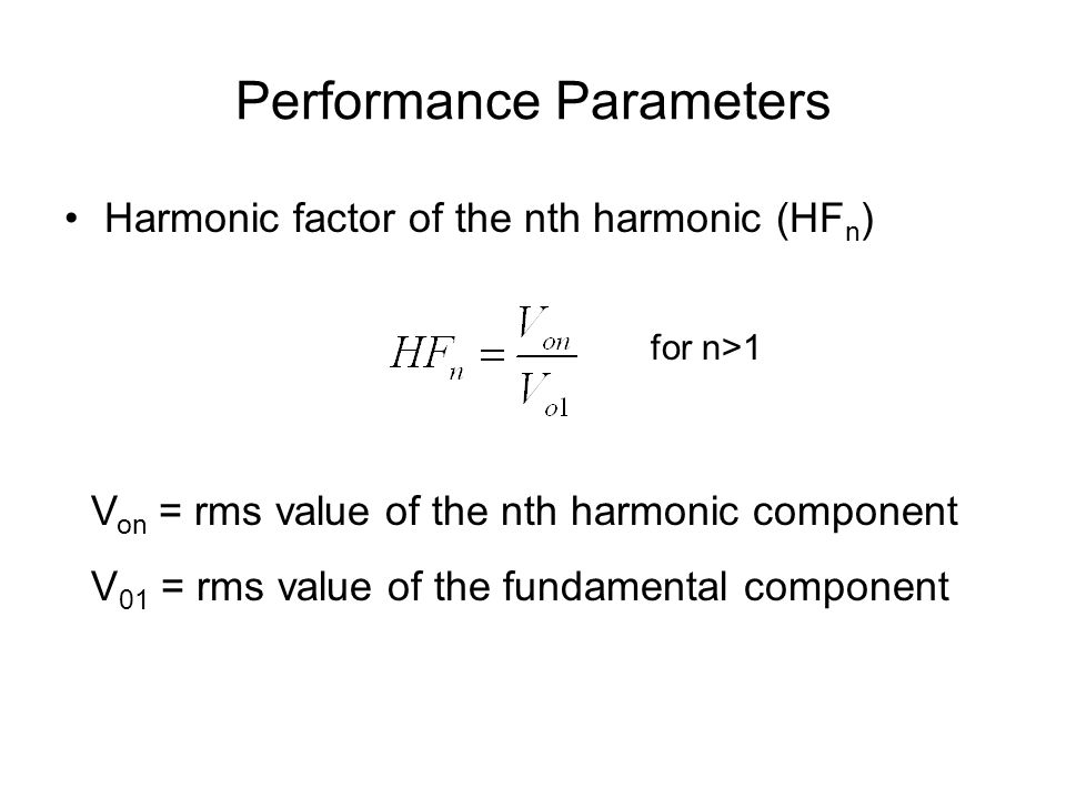 Performance Parameters Harmonic factor of the nth harmonic (HF n ) for n>1 V on = rms value of the nth harmonic component V 01 = rms value of the fundamental component