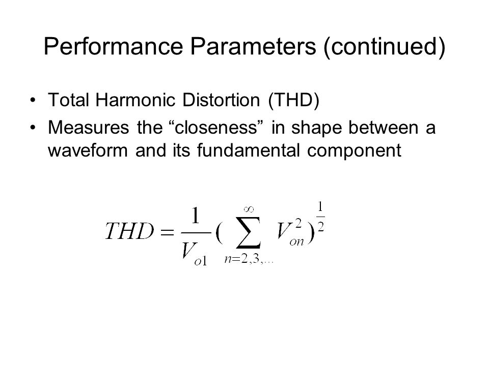 Performance Parameters (continued) Total Harmonic Distortion (THD) Measures the closeness in shape between a waveform and its fundamental component