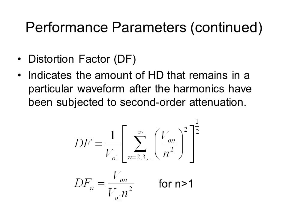 Performance Parameters (continued) Distortion Factor (DF) Indicates the amount of HD that remains in a particular waveform after the harmonics have been subjected to second-order attenuation.