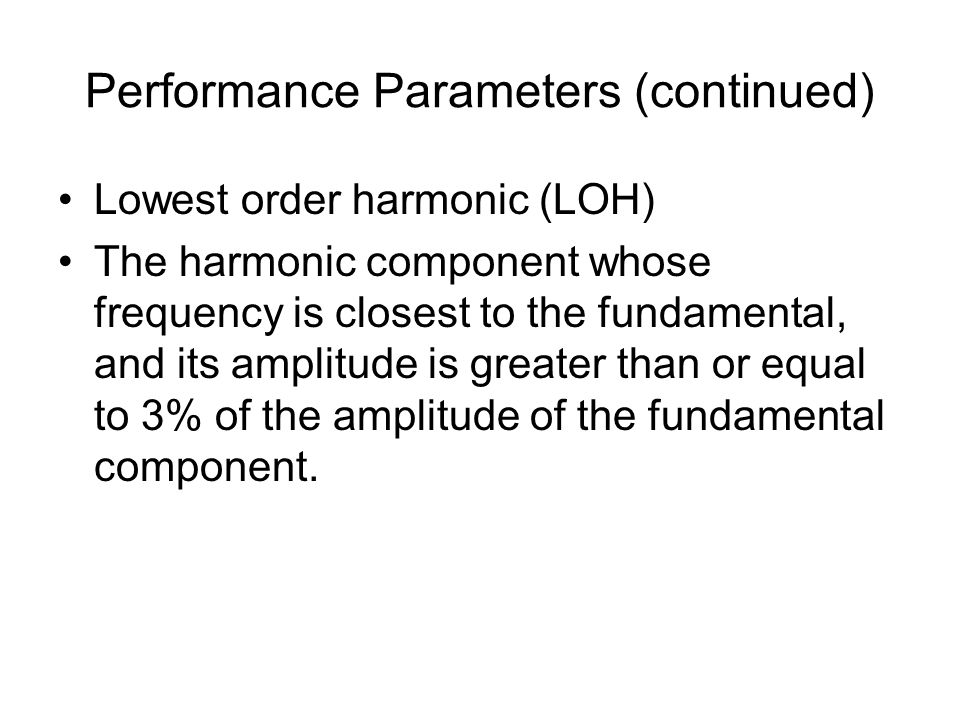 Performance Parameters (continued) Lowest order harmonic (LOH) The harmonic component whose frequency is closest to the fundamental, and its amplitude is greater than or equal to 3% of the amplitude of the fundamental component.