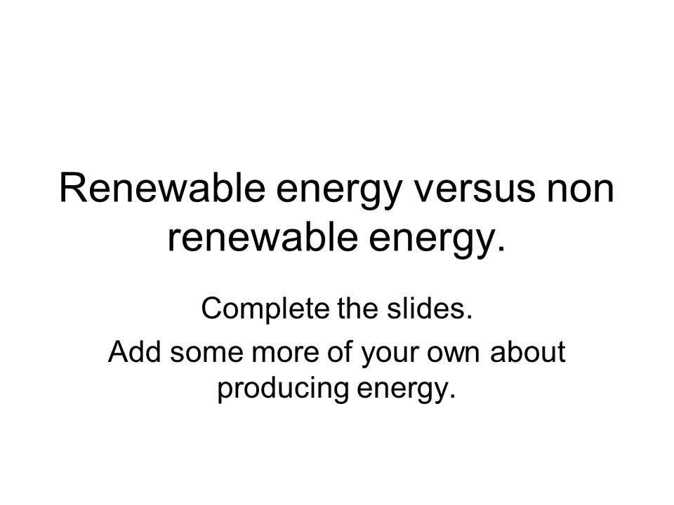 Renewable energy versus non renewable energy. Complete the slides.