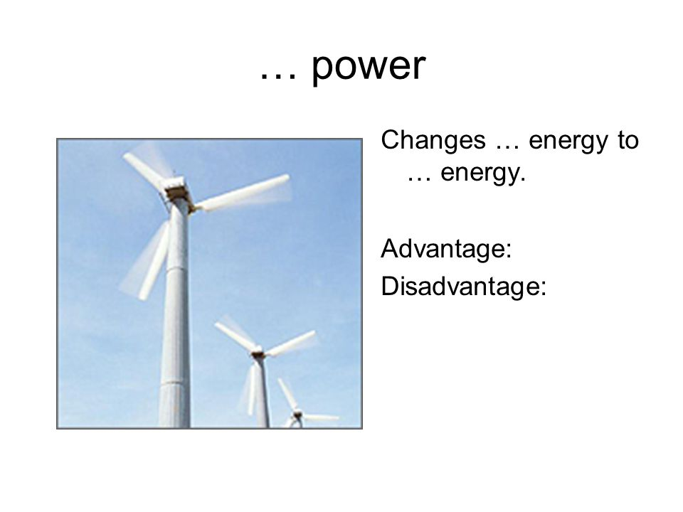 … power Changes … energy to … energy. Advantage: Disadvantage: