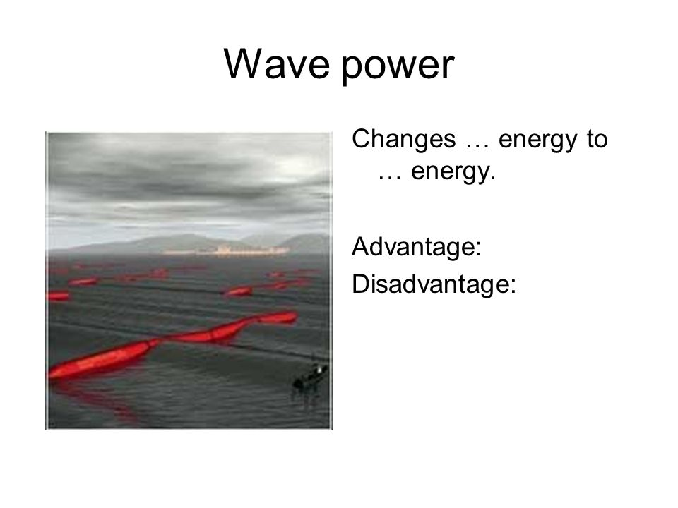 Wave power Changes … energy to … energy. Advantage: Disadvantage: