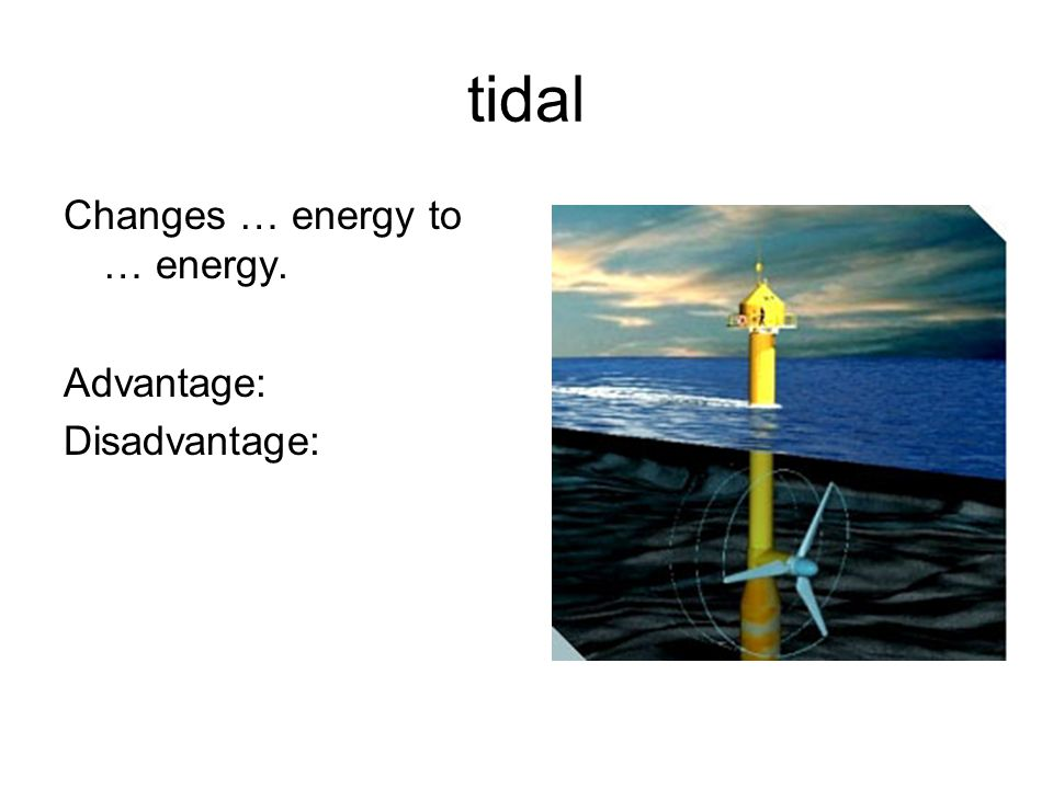 tidal Changes … energy to … energy. Advantage: Disadvantage: