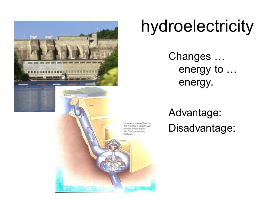 hydroelectricity Changes … energy to … energy. Advantage: Disadvantage: