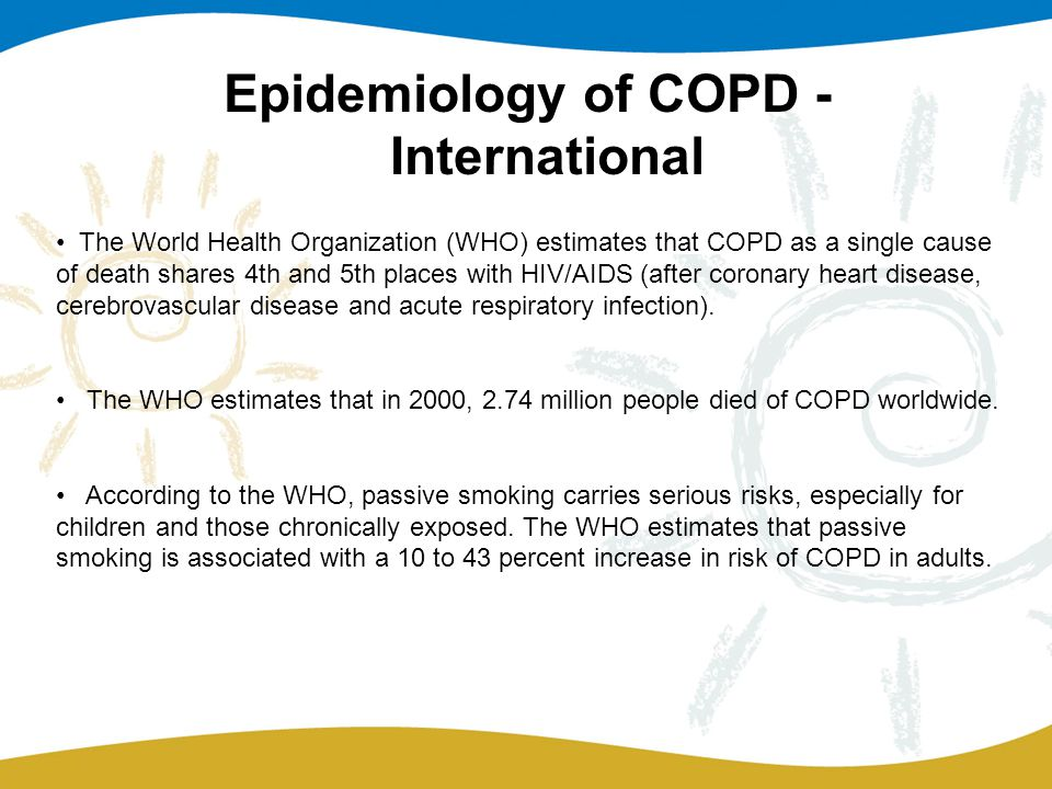 Epidemiology of COPD - International The World Health Organization (WHO) estimates that COPD as a single cause of death shares 4th and 5th places with HIV/AIDS (after coronary heart disease, cerebrovascular disease and acute respiratory infection).