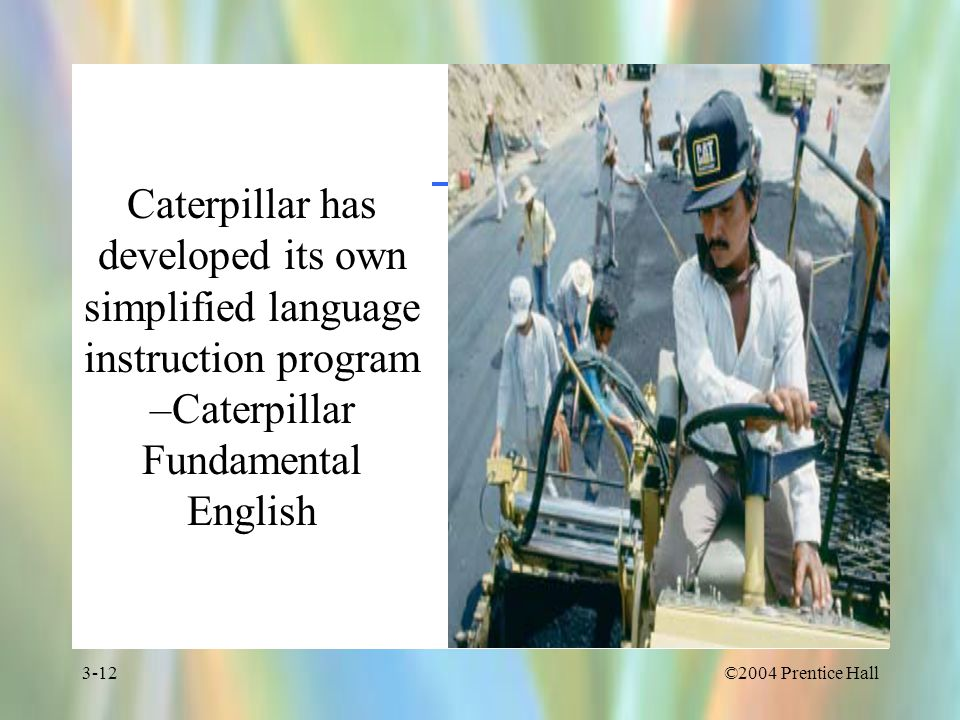 ©2004 Prentice Hall3-12 Caterpillar has developed its own simplified language instruction program –Caterpillar Fundamental English