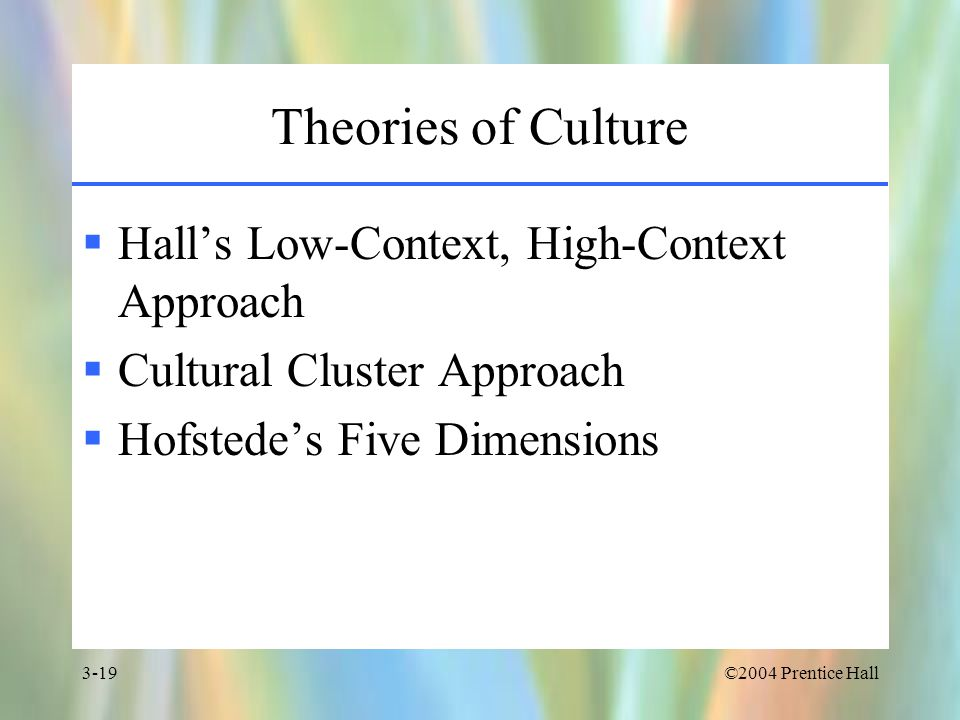 ©2004 Prentice Hall3-19 Theories of Culture  Hall's Low-Context, High-Context Approach  Cultural Cluster Approach  Hofstede's Five Dimensions