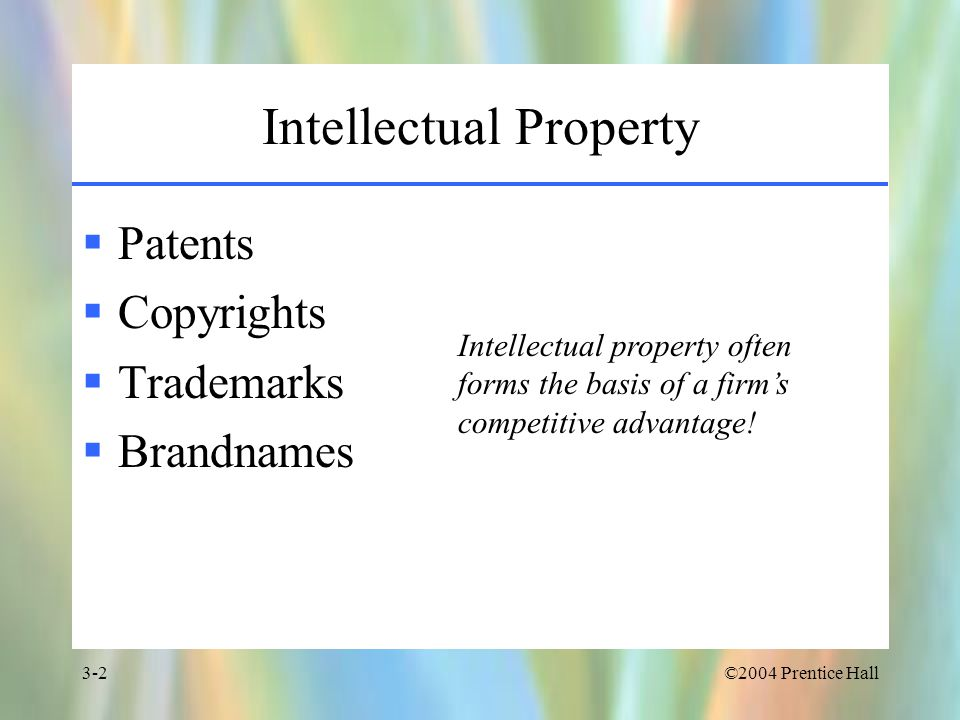 ©2004 Prentice Hall3-2 Intellectual Property  Patents  Copyrights  Trademarks  Brandnames Intellectual property often forms the basis of a firm's competitive advantage!