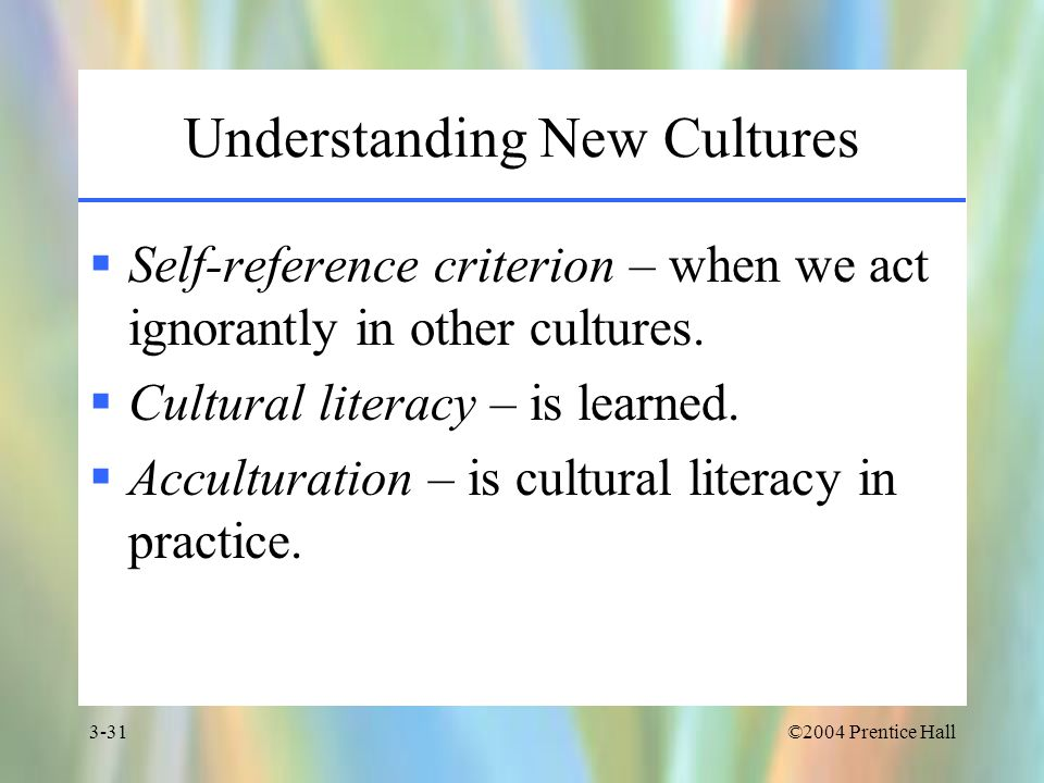 ©2004 Prentice Hall3-31 Understanding New Cultures  Self-reference criterion – when we act ignorantly in other cultures.