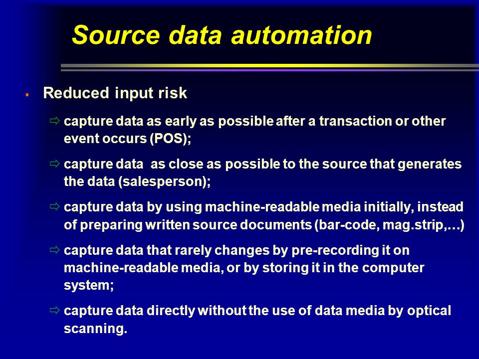 Source data automation  Reduced input risk  capture data as early as possible after a transaction or other event occurs (POS);  capture data as close as possible to the source that generates the data (salesperson);  capture data by using machine-readable media initially, instead of preparing written source documents (bar-code, mag.strip,…)  capture data that rarely changes by pre-recording it on machine-readable media, or by storing it in the computer system;  capture data directly without the use of data media by optical scanning.